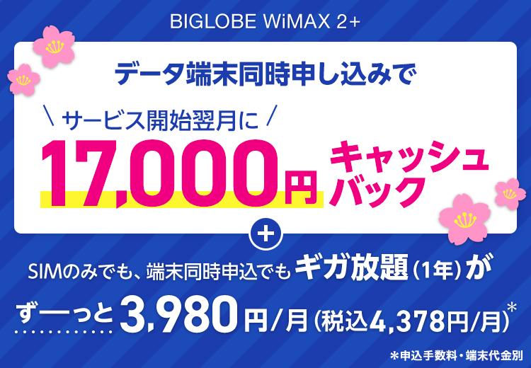 BIGLOBE WiMAX 2+ データ端末同時申し込みでサービス開始翌月に17,000円キャッシュバック SIMのみでも、端末同時申込でもギガ放題(1年)がずーっと3,980円(税別)/月* *申込手数料・端末代金別